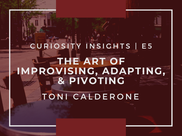 E5: Curiosity Insights / The Art of Improvising, Adapting, & Pivoting